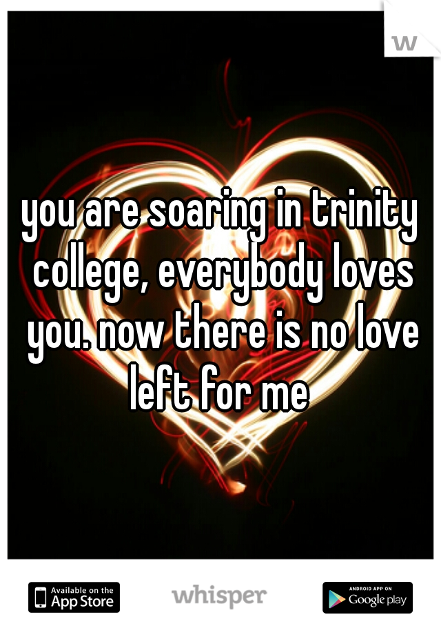 you are soaring in trinity college, everybody loves you. now there is no love left for me