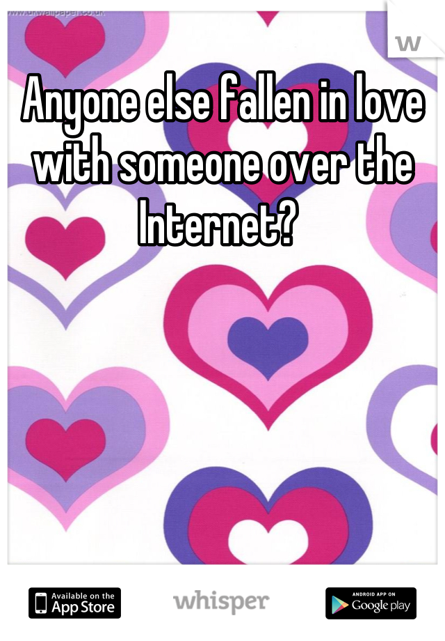 Anyone else fallen in love with someone over the Internet?