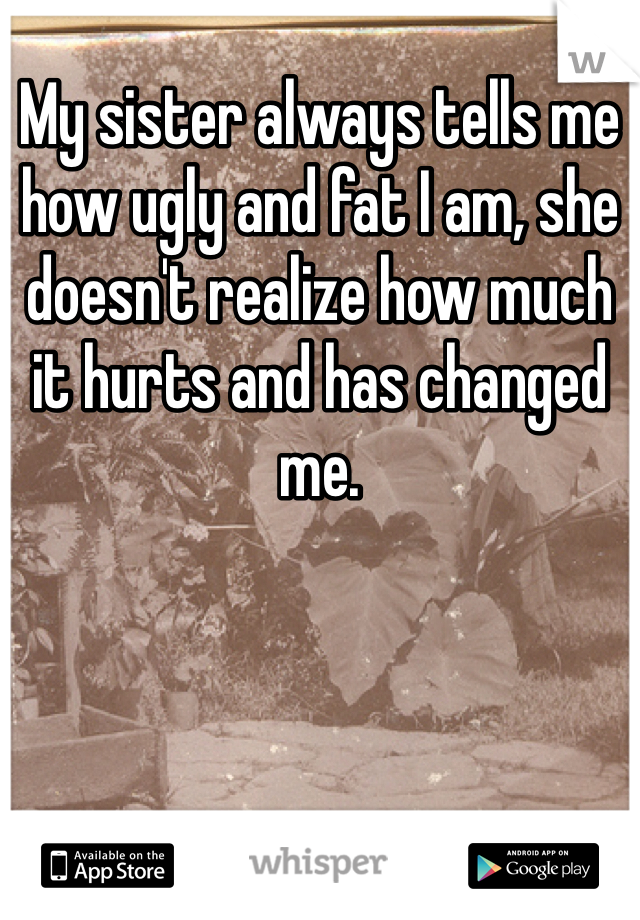 My sister always tells me how ugly and fat I am, she doesn't realize how much it hurts and has changed me.