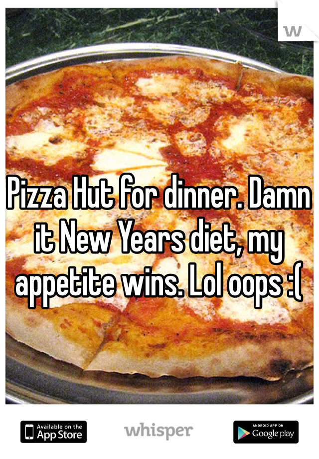 Pizza Hut for dinner. Damn it New Years diet, my appetite wins. Lol oops :(