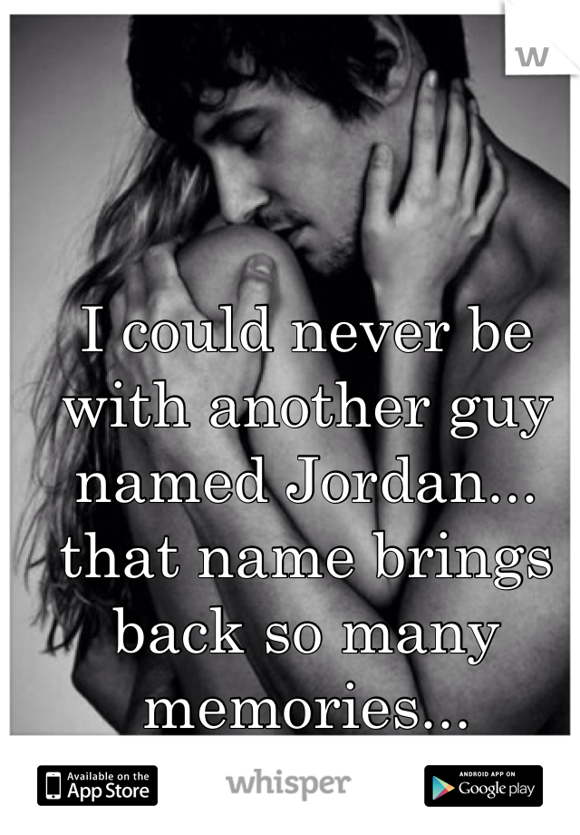 I could never be with another guy named Jordan... that name brings back so many memories...