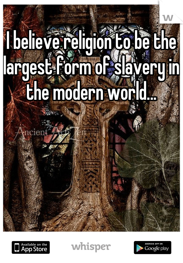 I believe religion to be the largest form of slavery in the modern world...