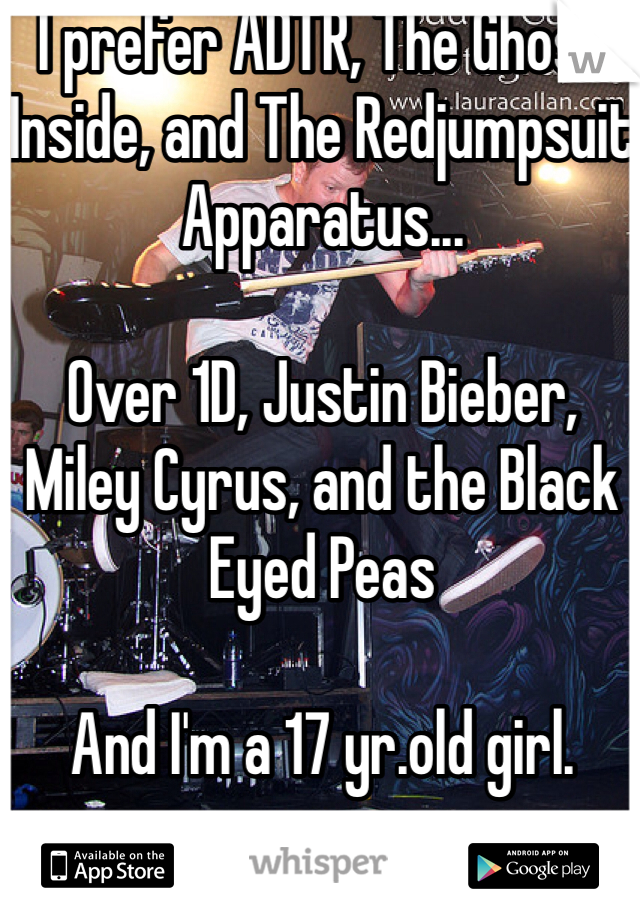 I prefer ADTR, The Ghost Inside, and The Redjumpsuit Apparatus...  Over 1D, Justin Bieber, Miley Cyrus, and the Black Eyed Peas  And I'm a 17 yr.old girl.