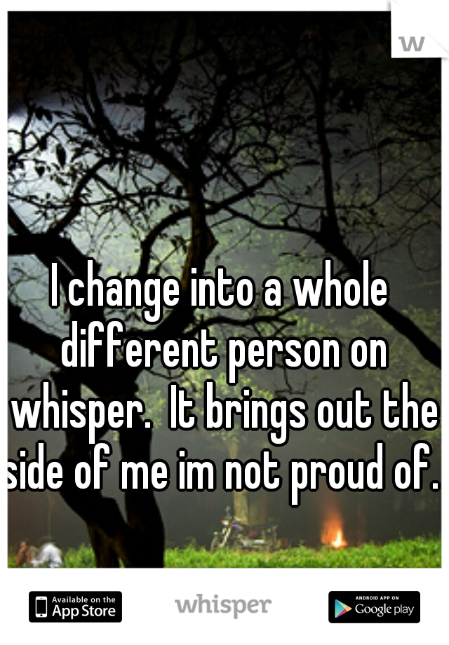 I change into a whole different person on whisper.  It brings out the side of me im not proud of.