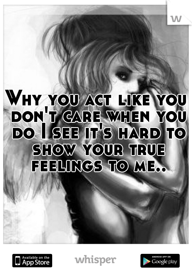 Why you act like you don't care when you do I see it's hard to show your true feelings to me..