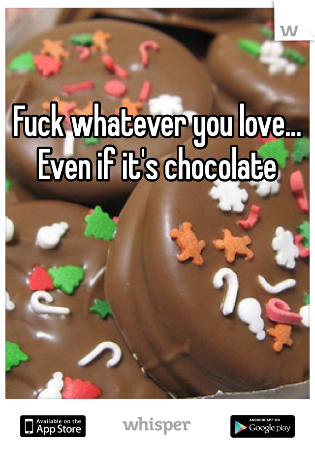 Fuck whatever you love... Even if it's chocolate