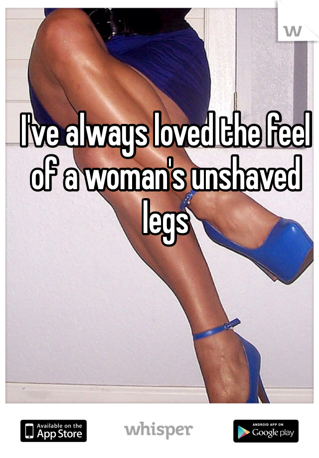 I've always loved the feel of a woman's unshaved legs