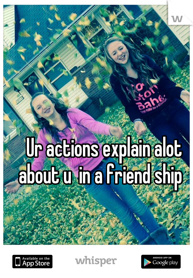 Ur actions explain alot about u  in a friend ship