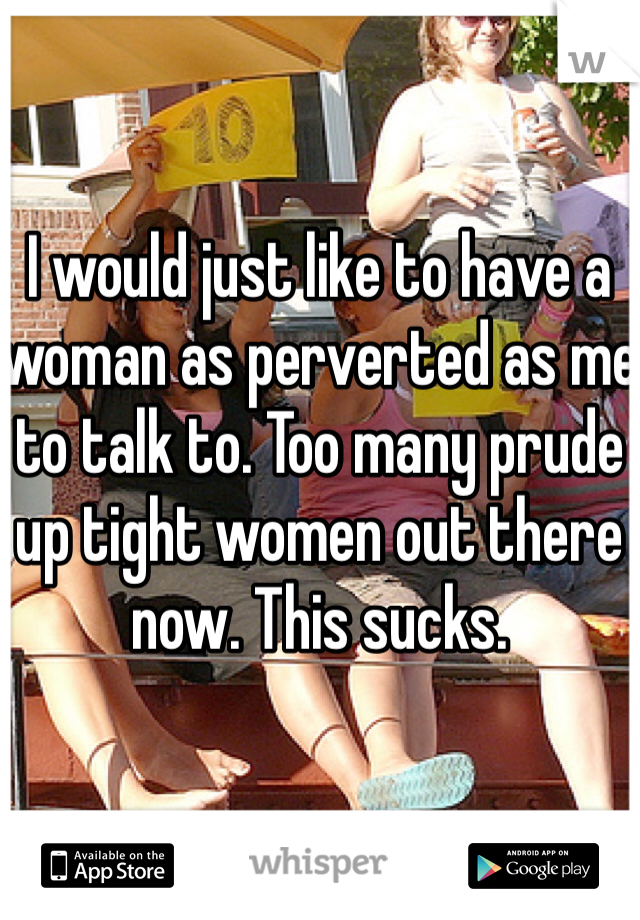 I would just like to have a woman as perverted as me to talk to. Too many prude up tight women out there now. This sucks.