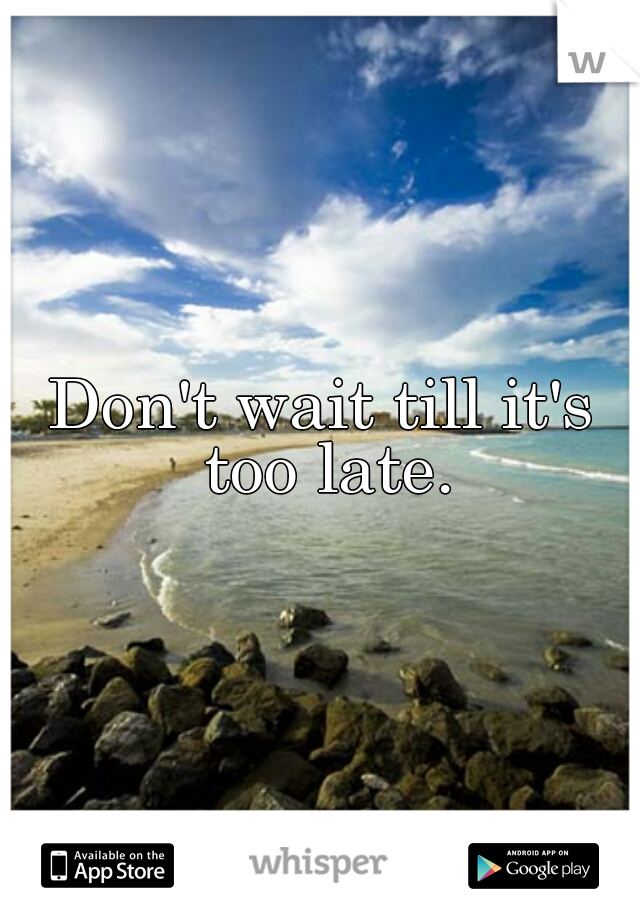 Don't wait till it's too late.
