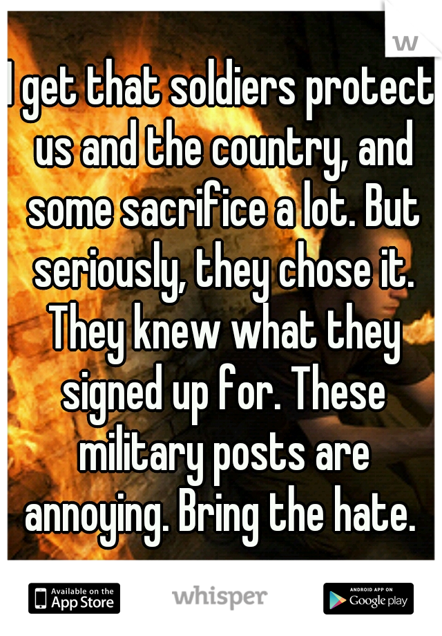 I get that soldiers protect us and the country, and some sacrifice a lot. But seriously, they chose it. They knew what they signed up for. These military posts are annoying. Bring the hate.