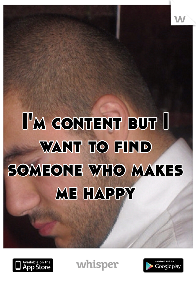 I'm content but I want to find someone who makes me happy