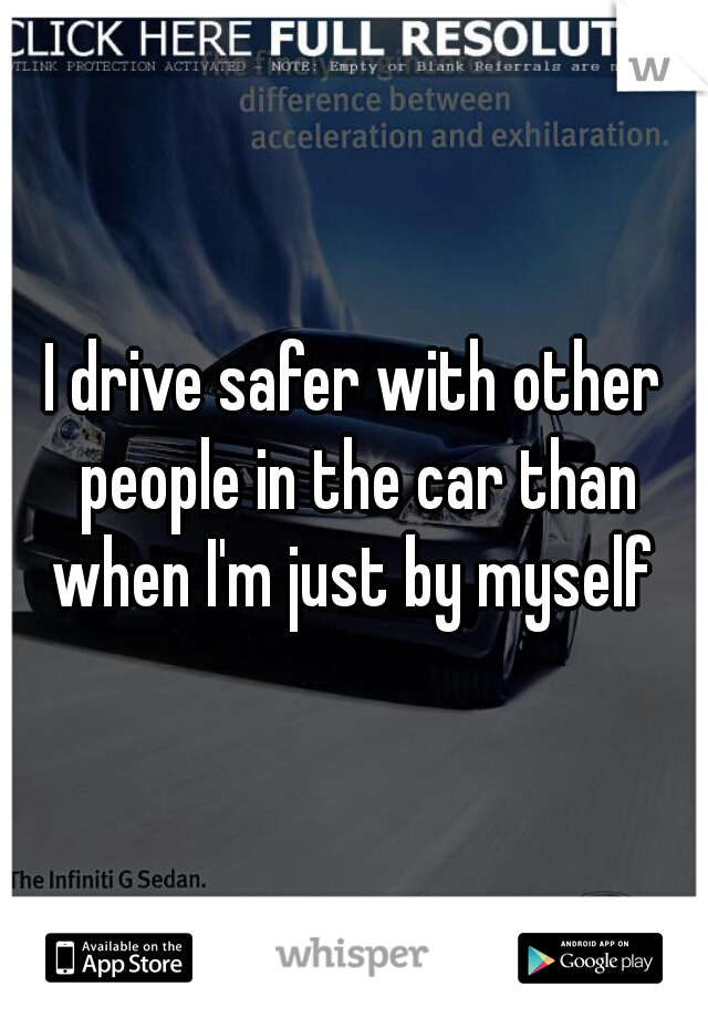 I drive safer with other people in the car than when I'm just by myself