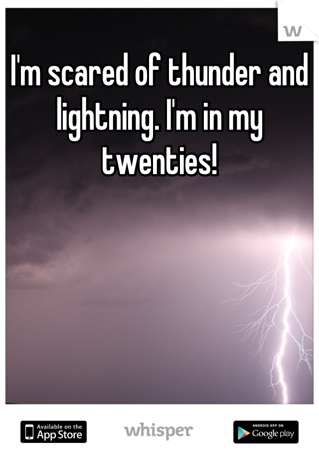 I'm scared of thunder and lightning. I'm in my twenties!