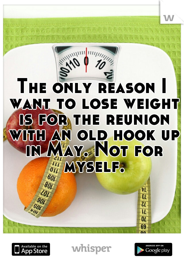 The only reason I want to lose weight is for the reunion with an old hook up in May. Not for myself.