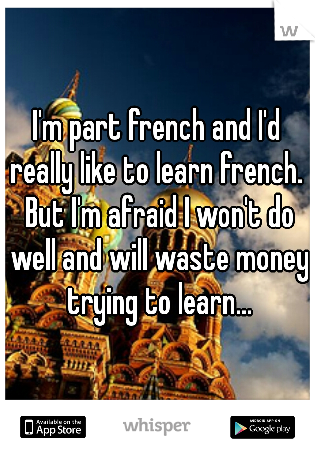 I'm part french and I'd really like to learn french.  But I'm afraid I won't do well and will waste money trying to learn...