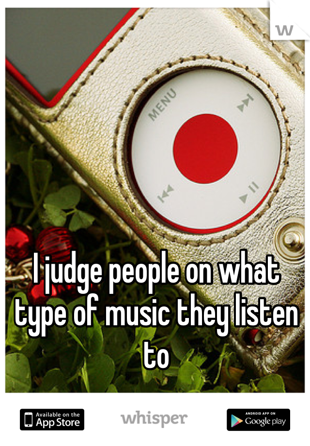 I judge people on what type of music they listen to