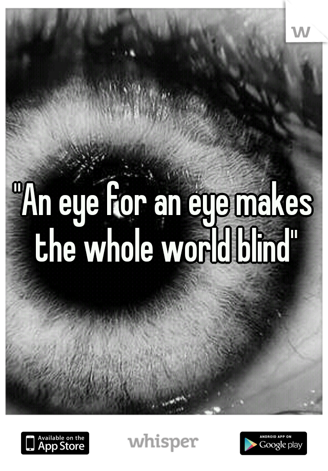 """An eye for an eye makes the whole world blind"""