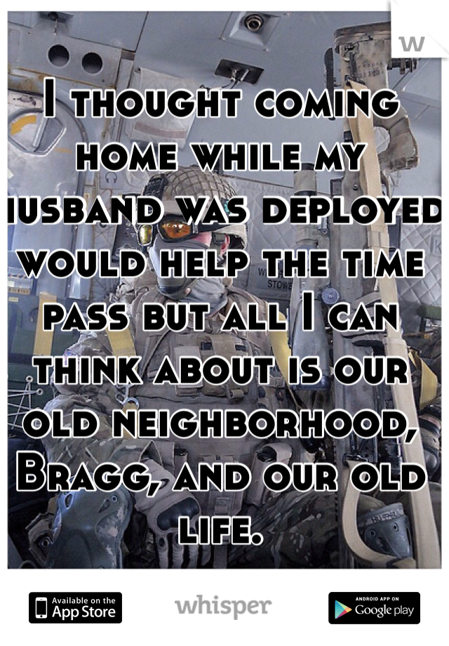I thought coming home while my husband was deployed would help the time pass but all I can think about is our old neighborhood, Bragg, and our old life.
