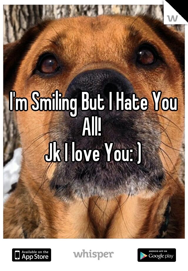 I'm Smiling But I Hate You All!   Jk I love You: )