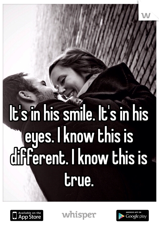 It's in his smile. It's in his eyes. I know this is different. I know this is true.