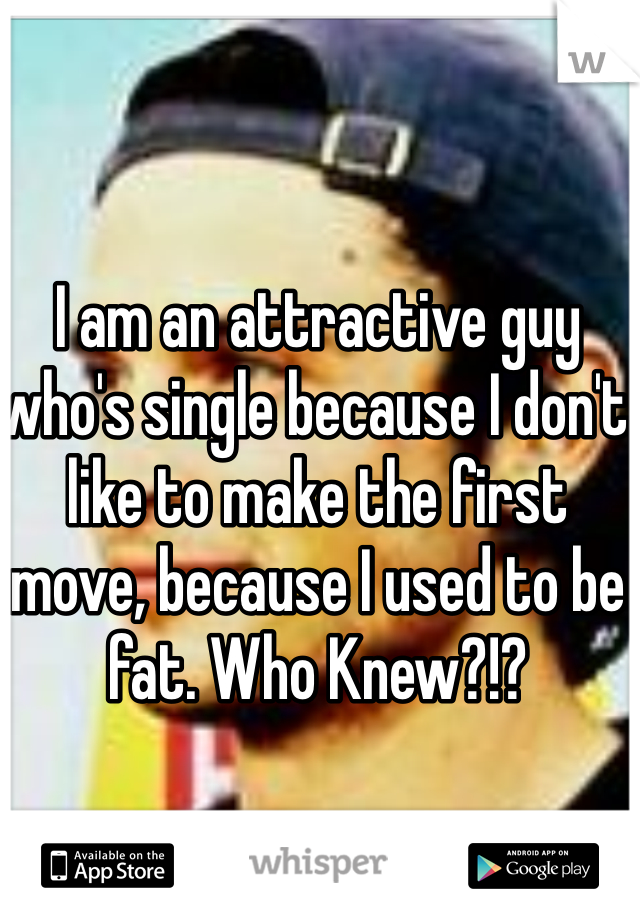I am an attractive guy who's single because I don't like to make the first move, because I used to be fat. Who Knew?!?