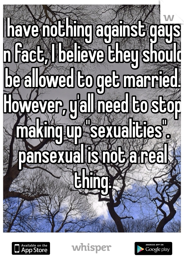 "I have nothing against gays. In fact, I believe they should be allowed to get married. However, y'all need to stop making up ""sexualities"". pansexual is not a real thing."