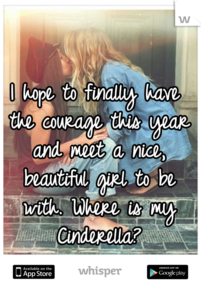 I hope to finally have the courage this year and meet a nice, beautiful girl to be with. Where is my Cinderella?