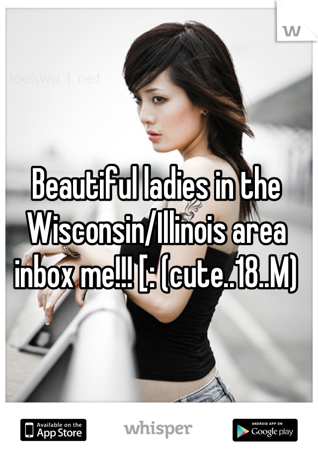 Beautiful ladies in the Wisconsin/Illinois area inbox me!!! [: (cute..18..M)