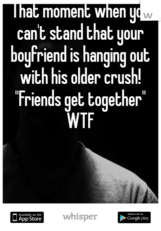 """That moment when you can't stand that your boyfriend is hanging out with his older crush! """"Friends get together"""" WTF"""