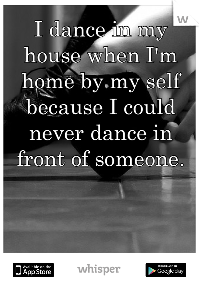 I dance in my house when I'm home by my self because I could never dance in front of someone.