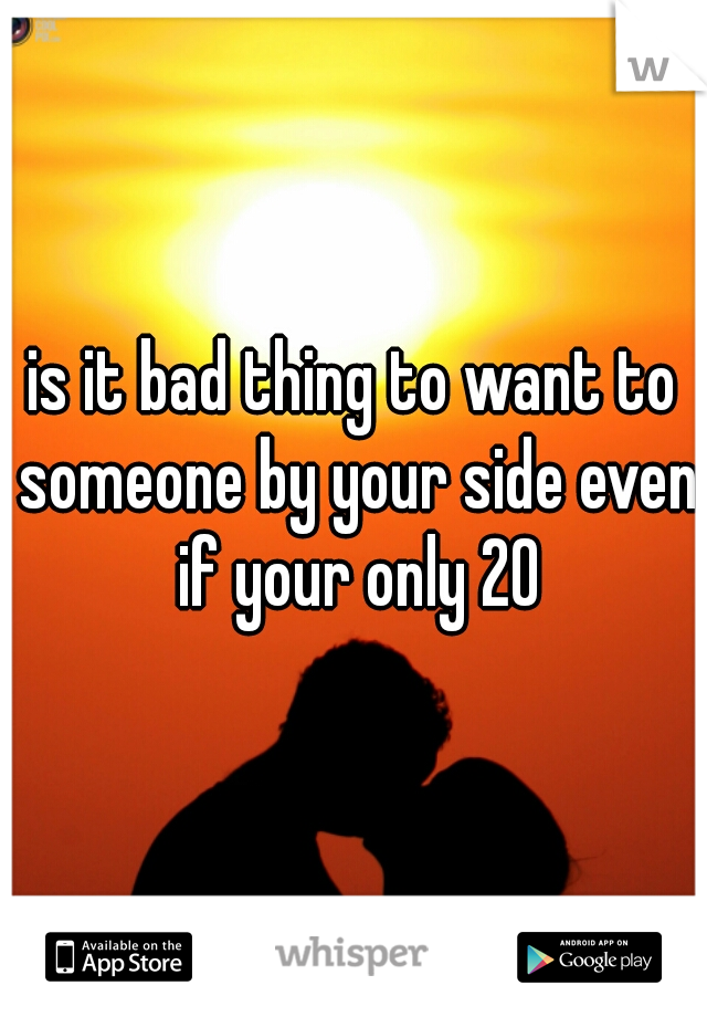 is it bad thing to want to someone by your side even if your only 20