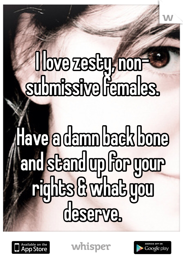 I love zesty, non-submissive females.  Have a damn back bone and stand up for your rights & what you deserve.