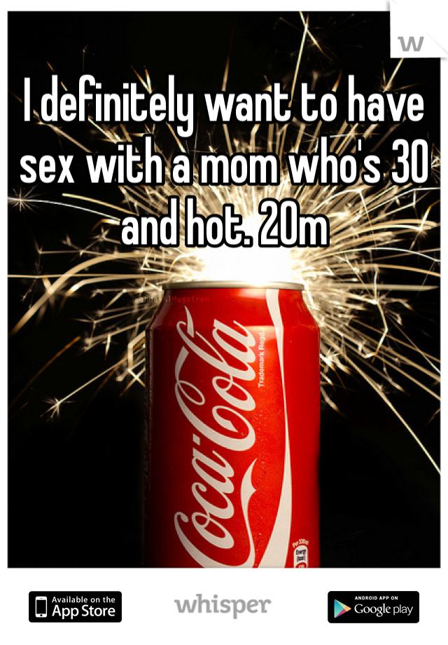 I definitely want to have sex with a mom who's 30 and hot. 20m
