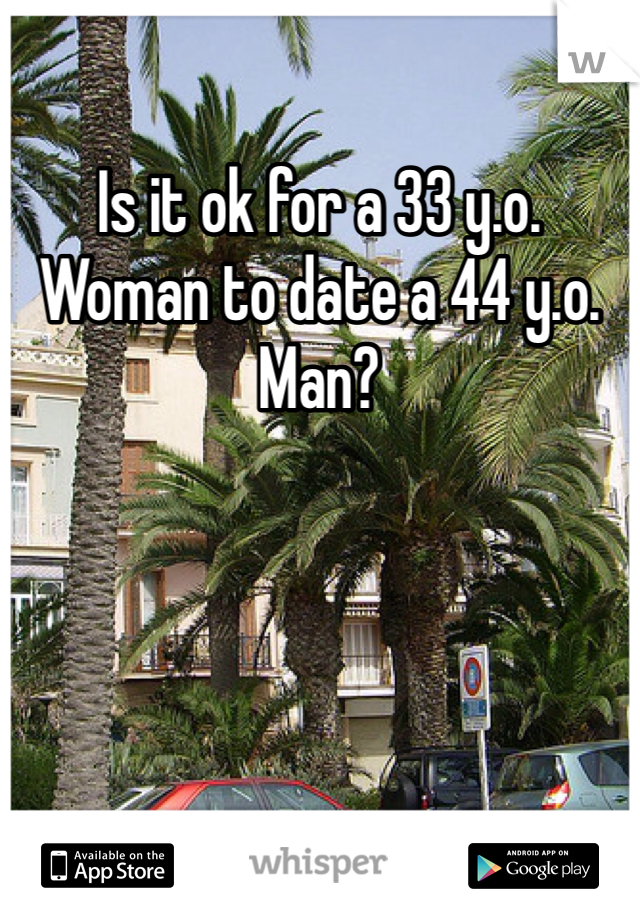 Is it ok for a 33 y.o. Woman to date a 44 y.o. Man?