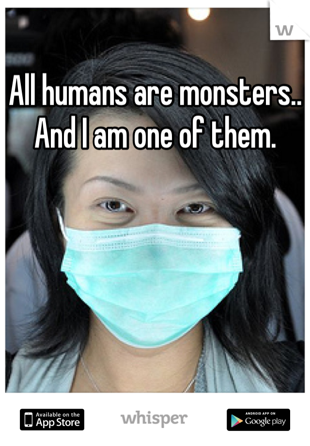 All humans are monsters.. And I am one of them.
