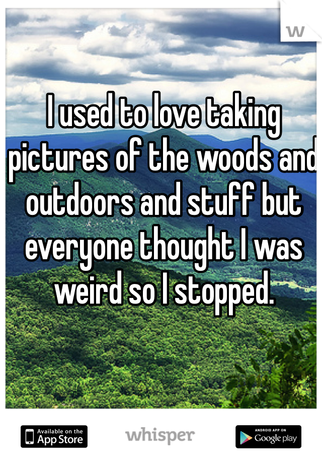 I used to love taking pictures of the woods and outdoors and stuff but everyone thought I was weird so I stopped.