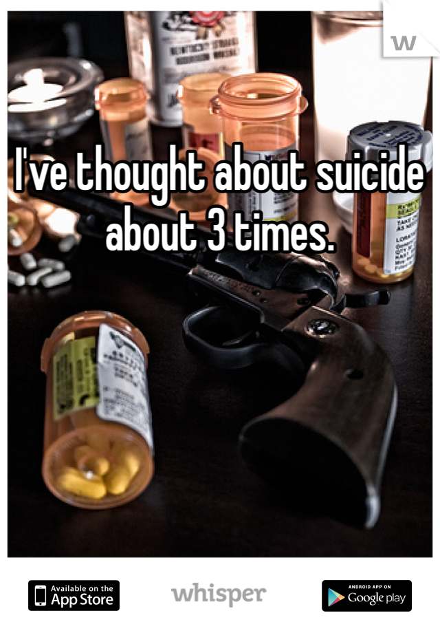I've thought about suicide about 3 times.