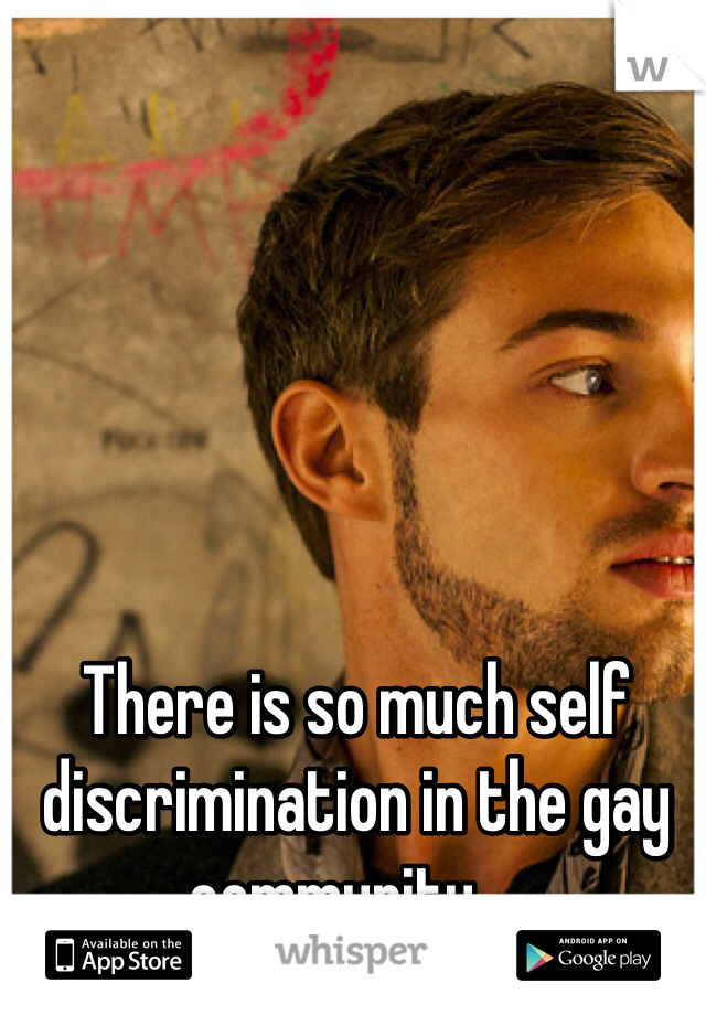 There is so much self discrimination in the gay community....