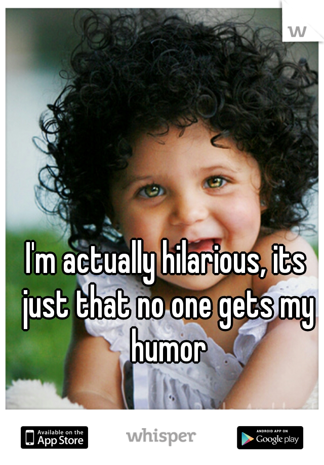 I'm actually hilarious, its just that no one gets my humor