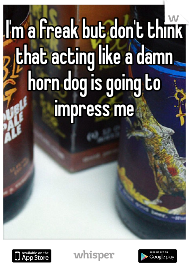 I'm a freak but don't think that acting like a damn horn dog is going to impress me