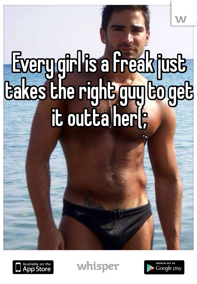 Every girl is a freak just takes the right guy to get it outta her(;