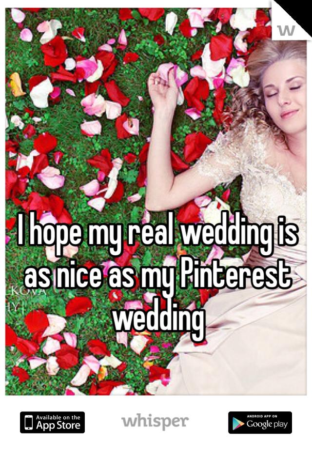 I hope my real wedding is as nice as my Pinterest wedding