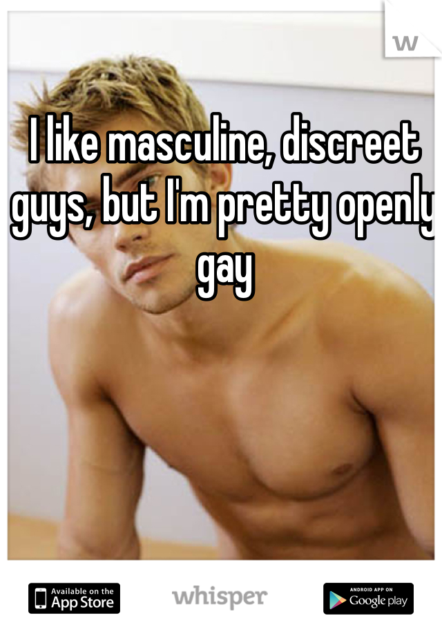 I like masculine, discreet guys, but I'm pretty openly gay