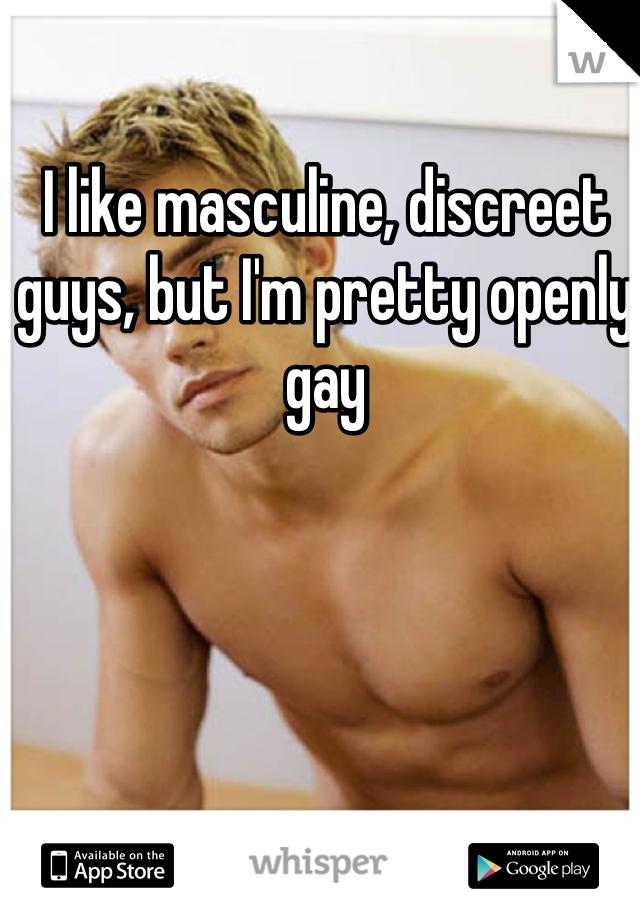 I like masculine, discreet guys, but I'm pretty openly gay