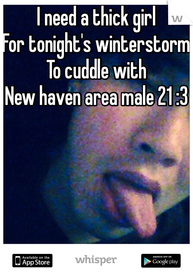 I need a thick girl  For tonight's winterstorm  To cuddle with  New haven area male 21 :3