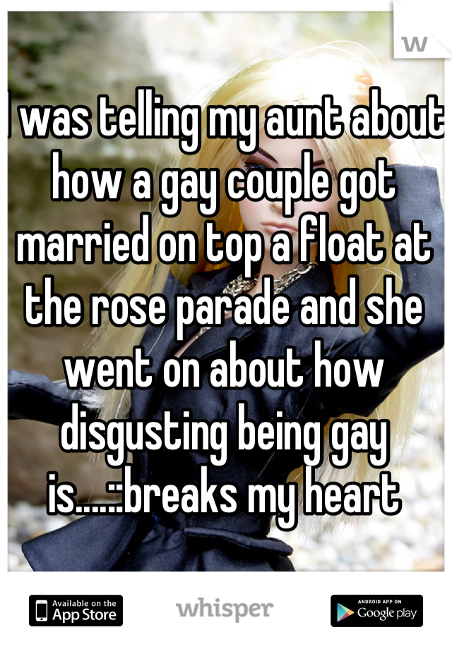 I was telling my aunt about how a gay couple got married on top a float at the rose parade and she went on about how disgusting being gay is....::breaks my heart