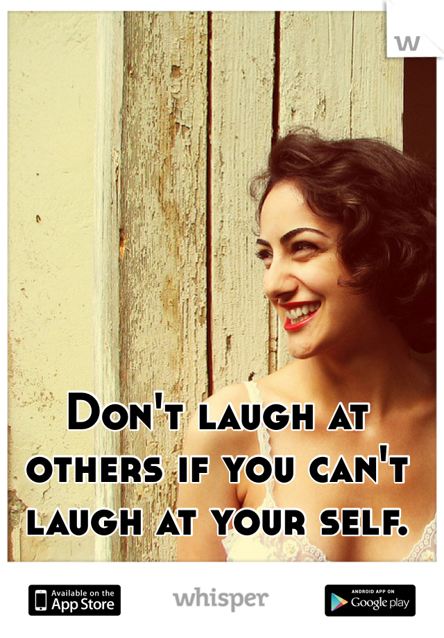 Don't laugh at others if you can't laugh at your self.