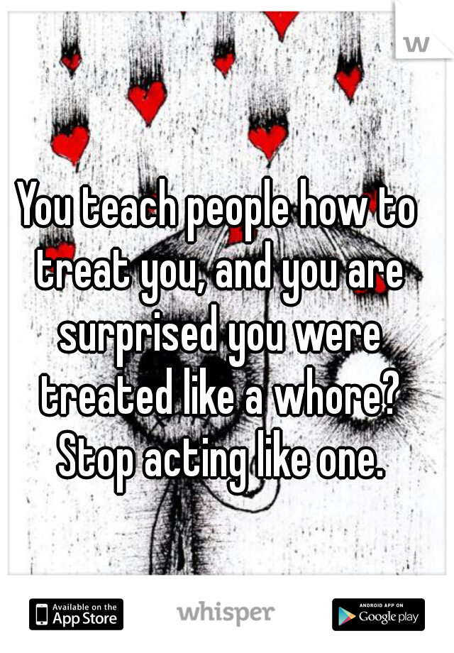 You teach people how to treat you, and you are surprised you were treated like a whore? Stop acting like one.