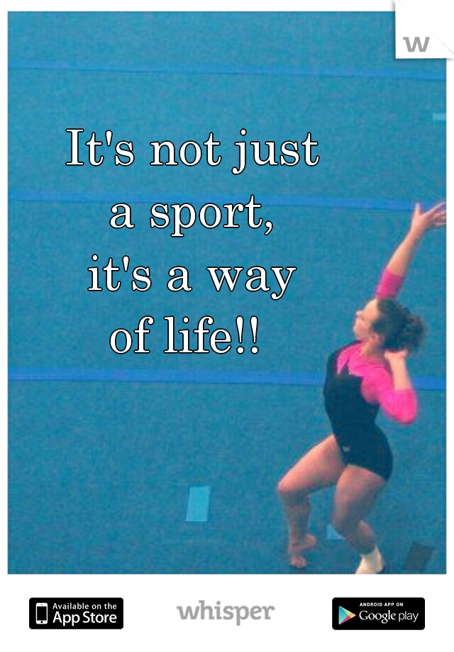 It's not just  a sport,  it's a way of life!!